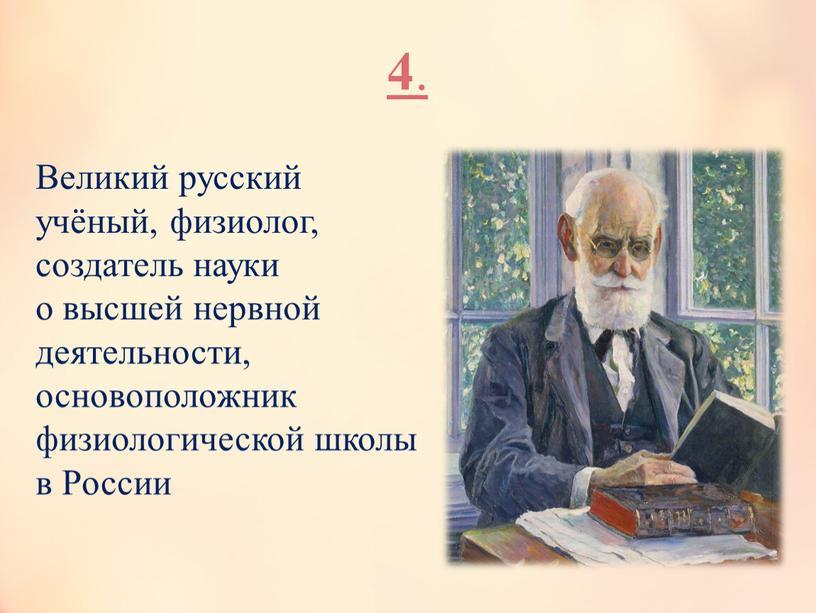 Великий русский учёный, физиолог, создатель науки о высшей нервной деятельности, основоположник физиологической школы в