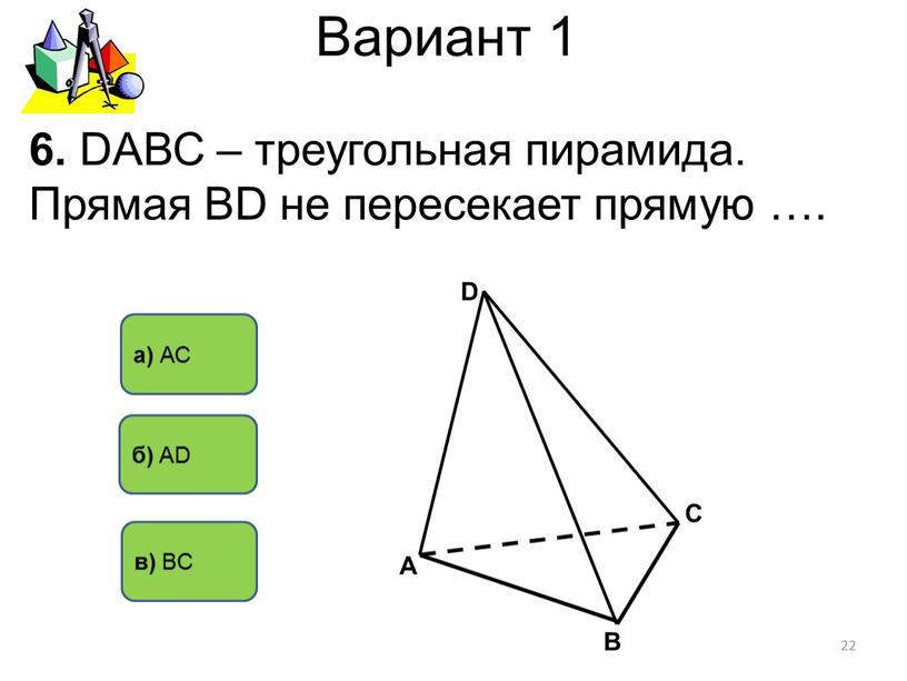 Вариант 1 а) АС б) AD 6. DАВС – треугольная пирамида