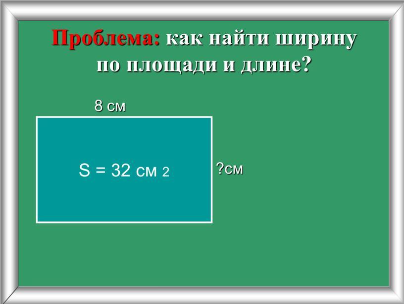 Проблема: как найти ширину по площади и длине? 8 см ?см