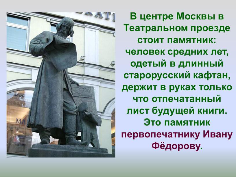 В центре Москвы в Театральном проезде стоит памятник: человек средних лет, одетый в длинный старорусский кафтан, держит в руках только что отпечатанный лист будущей книги