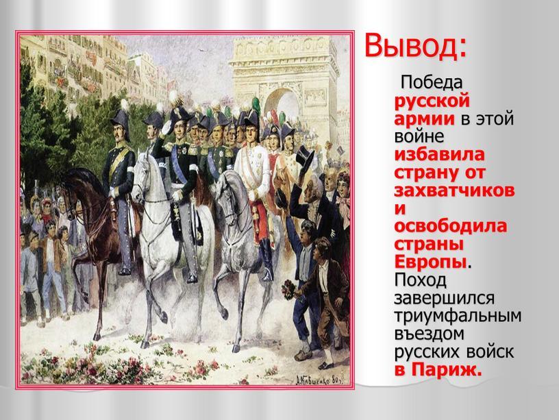 Вывод: Победа русской армии в этой войне избавила страну от захватчиков и освободила страны