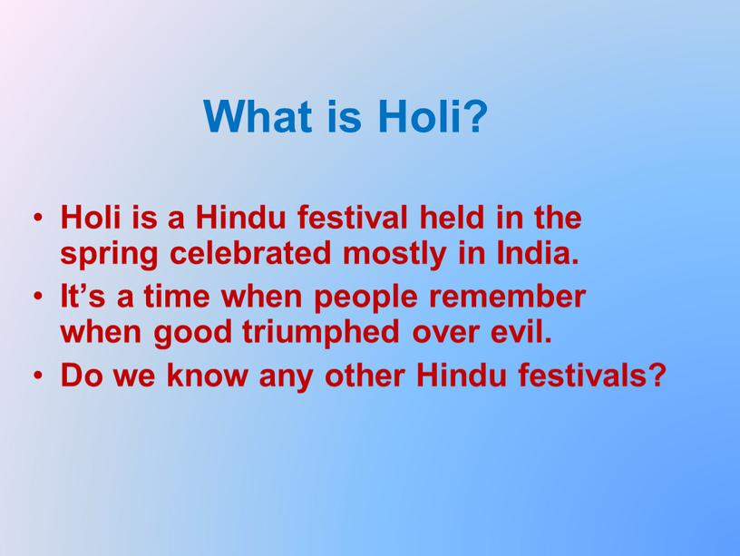 What is Holi? Holi is a Hindu festival held in the spring celebrated mostly in