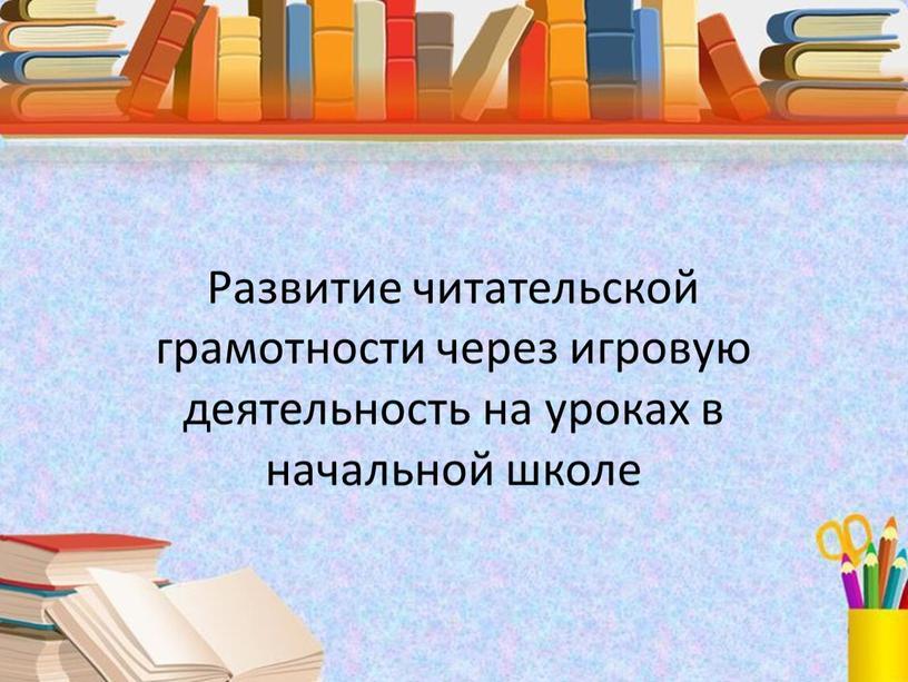 Развитие читательской грамотности через игровую деятельность на уроках в начальной школе