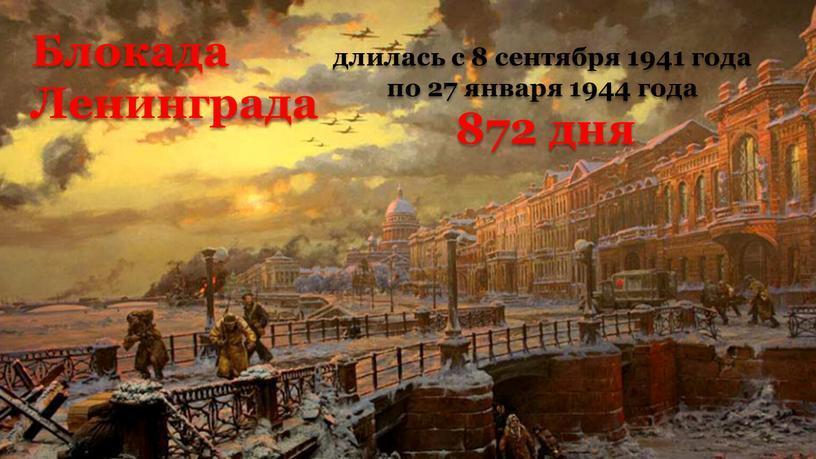 Блокада Ленинграда длилась с 8 сентября 1941 года по 27 января 1944 года 872 дня