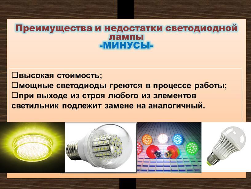 Преимущества и недостатки светодиодной лампы -МИНУСЫ- высокая стоимость; мощные светодиоды греются в процессе работы; при выходе из строя любого из элементов светильник подлежит замене на…