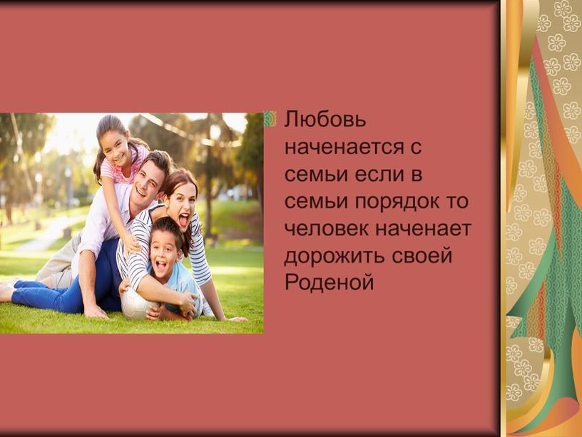 Любовь наченается с семьи если в семьи порядок то человек наченает дорожить своей