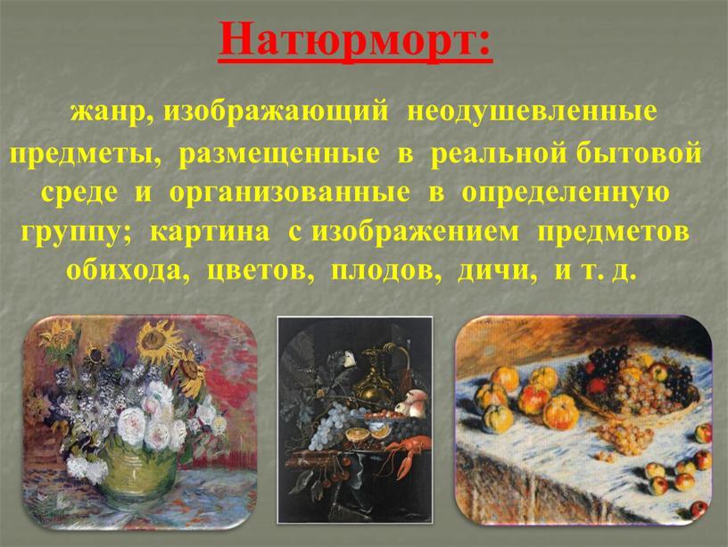 Натюрморт: жанр, изображающий неодушевленные предметы, размещенные в реальной бытовой среде и организованные в определенную группу; картина с изображением предметов обихода, цветов, плодов, дичи, и т