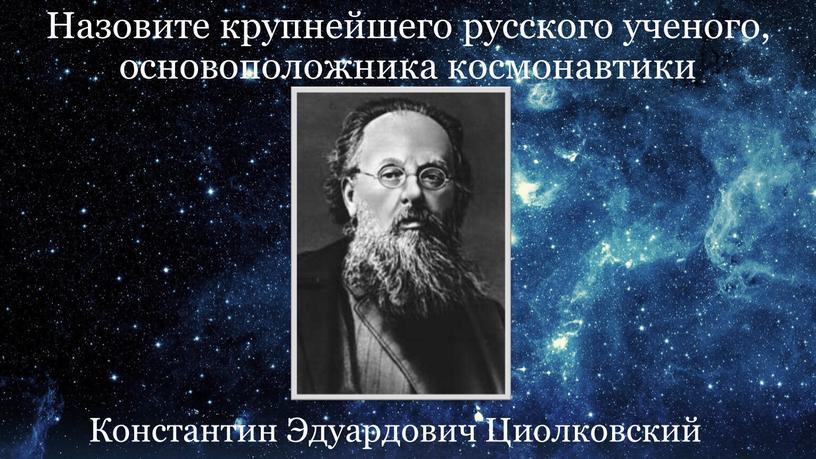 Назовите крупнейшего русского ученого, основоположника космонавтики