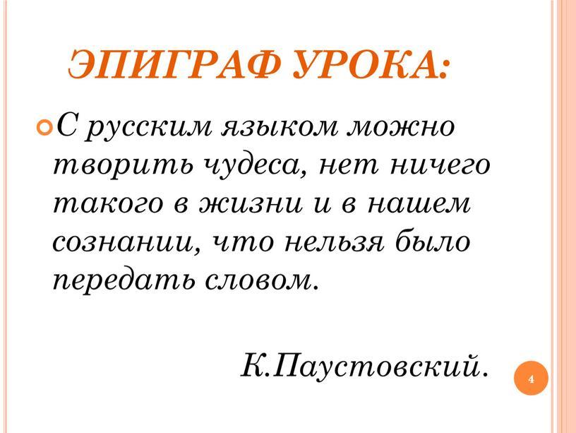 ЭПИГРАФ УРОКА: С русским языком можно творить чудеса, нет ничего такого в жизни и в нашем сознании, что нельзя было передать словом