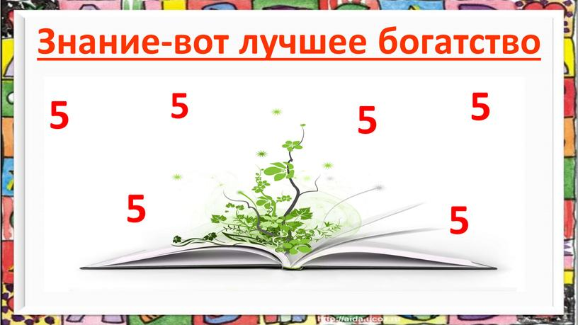 Знание-вот лучшее богатство 5 5 5 5 5 5