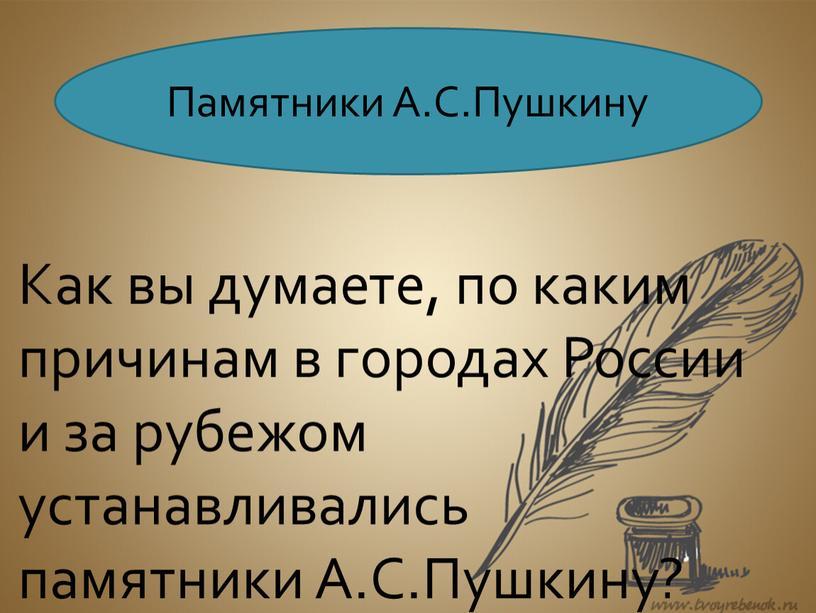 Памятники А.С.Пушкину Как вы думаете, по каким причинам в городах