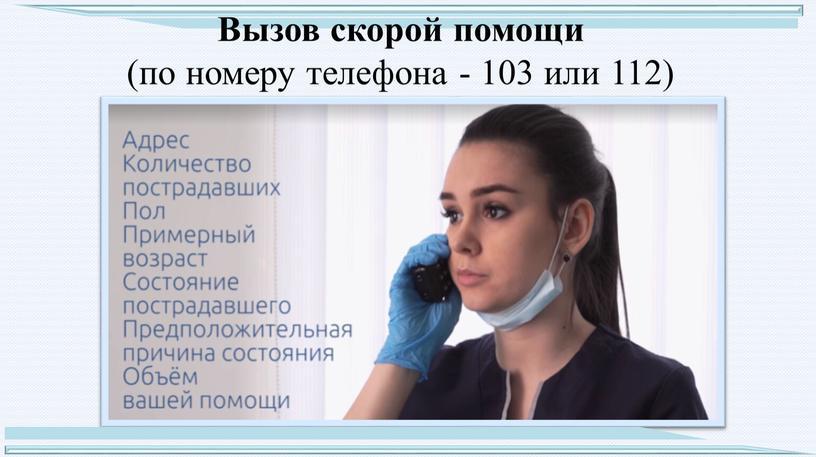 Вызов скорой помощи (по номеру телефона - 103 или 112)