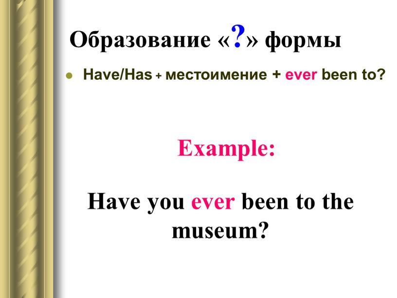 Образование «?» формы Have/Has + местоимение + ever been to?