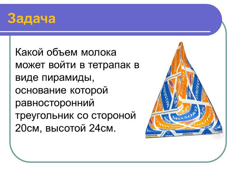 Задача Какой объем молока может войти в тетрапак в виде пирамиды, основание которой равносторонний треугольник со стороной 20см, высотой 24см