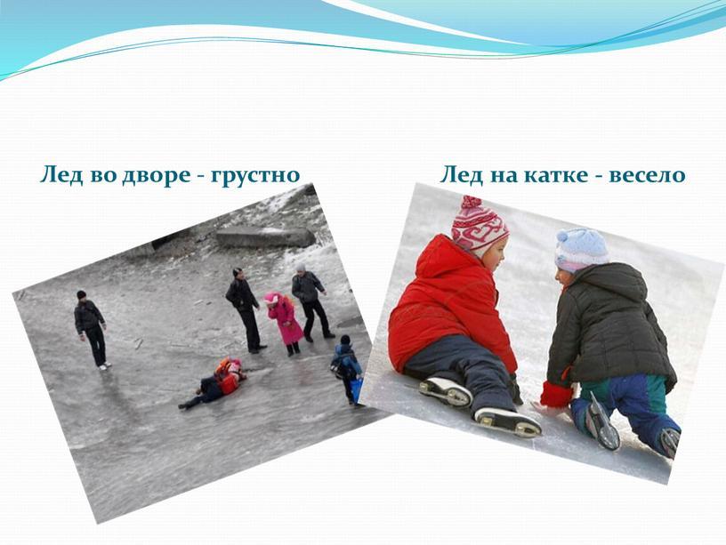 Лед во дворе - грустно Лед на катке - весело