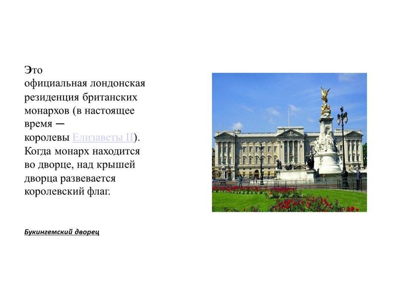 Э то официальная лондонская резиденция британских монархов (в настоящее время — королевы