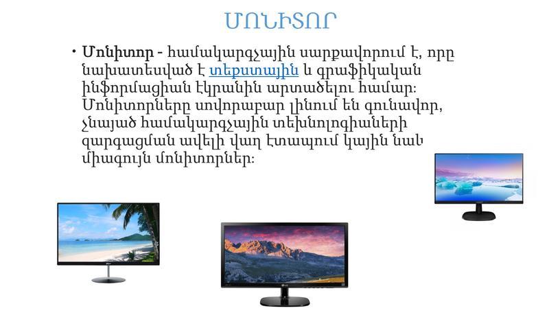 ՄՈՆԻՏՈՐ Մոնիտոր - համակարգչային սարքավորում է, որը նախատեսված է տեքստային և գրաֆիկական ինֆորմացիան էկրանին արտածելու համար։ Մոնիտորները սովորաբար լինում են գունավոր, չնայած համակարգչային տեխնոլոգիաների զարգացման…