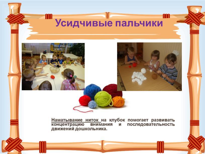Усидчивые пальчики Наматывание ниток на клубок помогает развивать концентрацию внимания и последовательность движений дошкольника