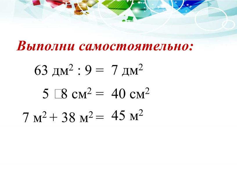 63 дм2 : 9 = 7 м2 + 38 м2 = 5 ⸱ 8 см2 = 7 дм2 40 см2 45 м2 Выполни самостоятельно: