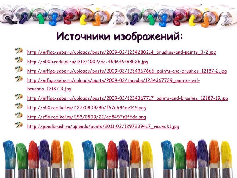 http://nifiga-sebe.ru/uploads/posts/2009-02/1234280214_brushes-and-paints_3-2.jpg http://s005.radikal.ru/i212/1002/dc/4546f6fb852b.jpg http://nifiga-sebe.ru/uploads/posts/2009-02/1234367666_paints-and-brushes_12187-2.jpg http://nifiga-sebe.ru/uploads/posts/2009-02/thumbs/1234367729_paints-and-brushes_12187-3.jpg http://nifiga-sebe.ru/uploads/posts/2009-02/1234367717_paints-and-brushes_12187-19.jpg http://s50.radikal.ru/i127/0809/95/f67a694ee149.png http://s56.radikal.ru/i153/0809/22/ab8457e1f6da.png http://pixelbrush.ru/uploads/posts/2011-02/1297239417_risunok1.jpg Источники изображений: