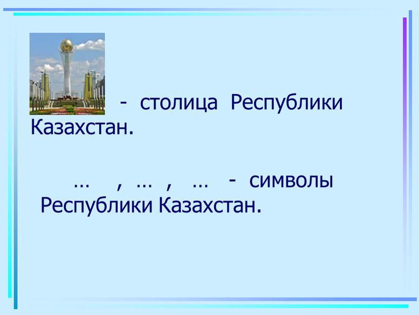 Республики Казахстан. … - столица