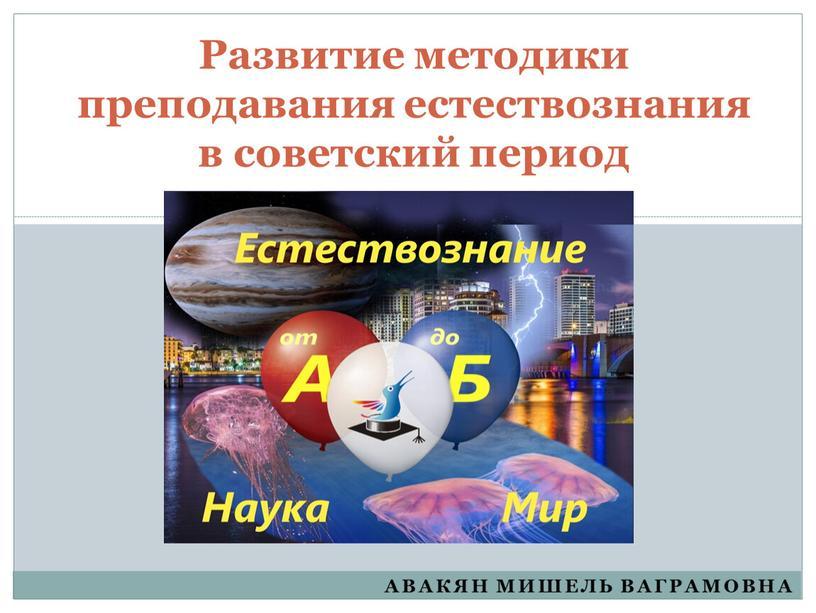 Авакян мишель Ваграмовна Развитие методики преподавания естествознания в советский период