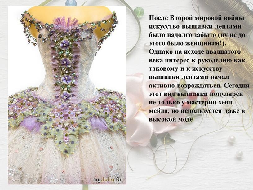 После Второй мировой войны искусство вышивки лентами было надолго забыто (ну не до этого было женщинам!)