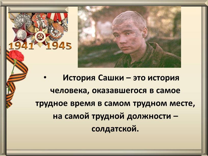 История Сашки – это история человека, оказавшегося в самое трудное время в самом трудном месте, на самой трудной должности – солдатской