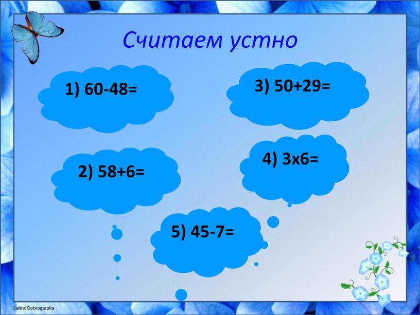 Считаем устно 1) 60-48= 3) 50+29= 2) 58+6= 4) 3x6= 5) 45-7=