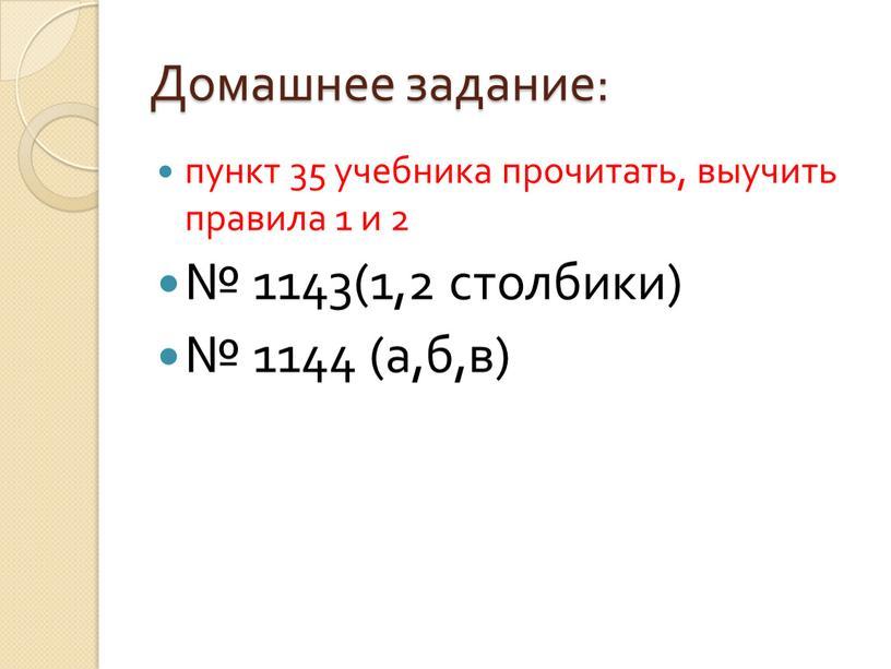 Домашнее задание: пункт 35 учебника прочитать, выучить правила 1 и 2 № 1143(1,2 столбики) № 1144 (а,б,в)