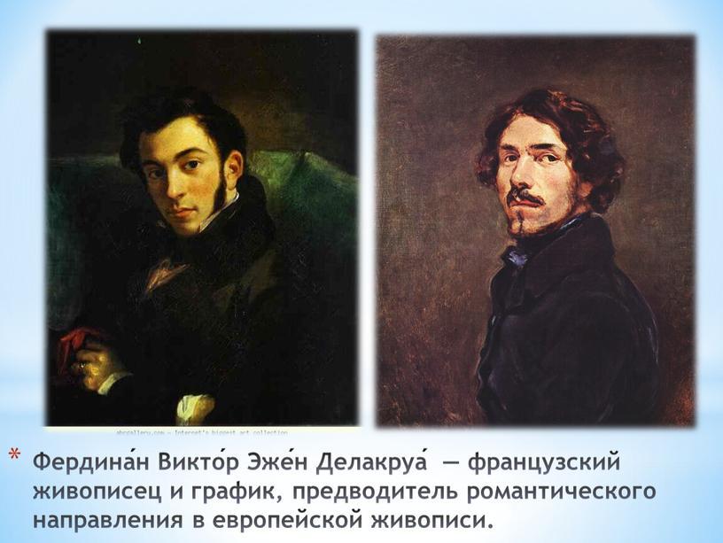 Фердина́н Викто́р Эже́н Делакруа́ — французский живописец и график, предводитель романтического направления в европейской живописи