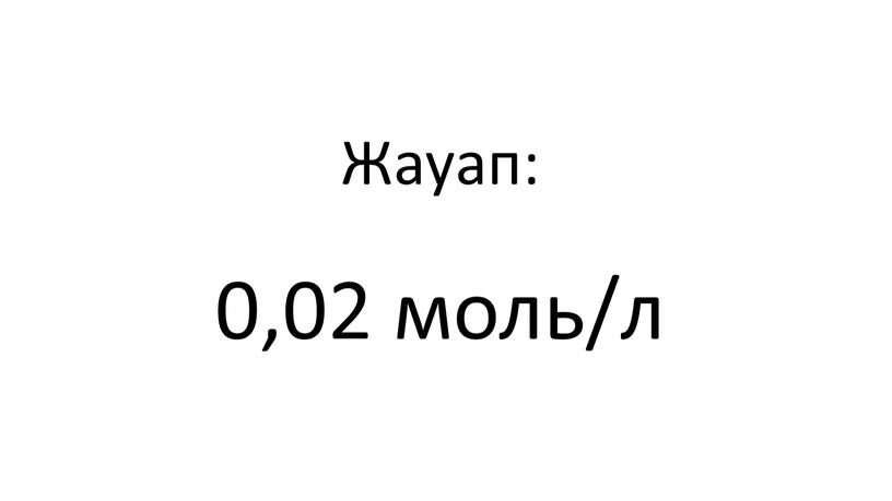 Жауап: 0,02 моль/л