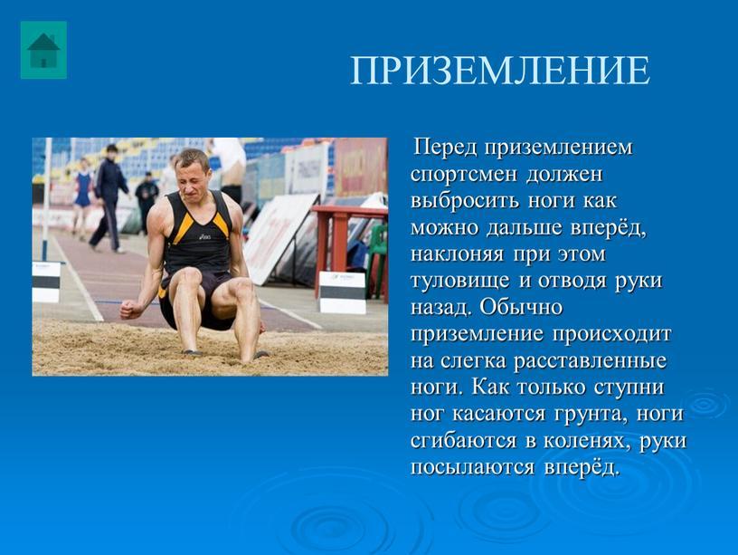 ПРИЗЕМЛЕНИЕ Перед приземлением спортсмен должен выбросить ноги как можно дальше вперёд, наклоняя при этом туловище и отводя руки назад