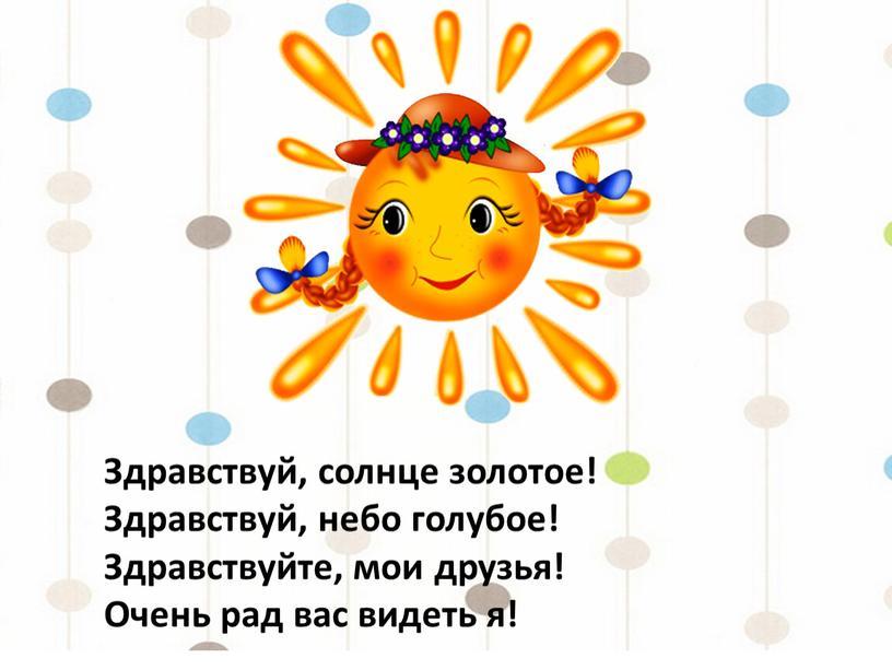 Здравствуй, солнце золотое! Здравствуй, небо голубое!
