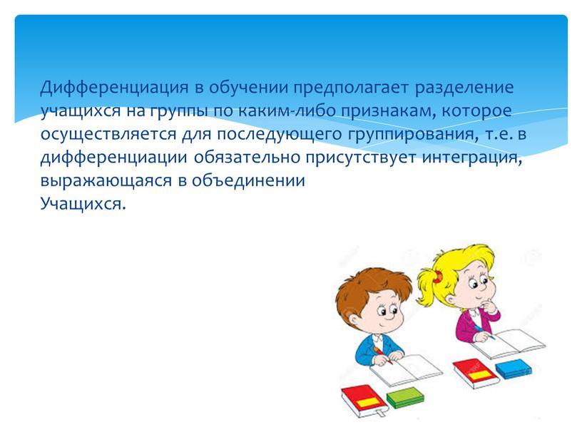 Дифференциация в обучении предполагает разделение учащихся на группы по каким-либо признакам, которое осуществляется для последующего группирования, т