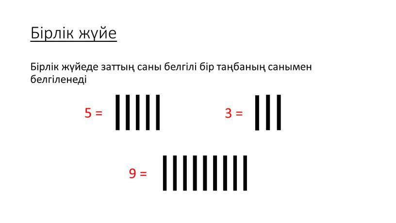 Бірлік жүйе Бірлік жүйеде заттың саны белгілі бір таңбаның санымен белгіленеді 9 = 3 = 5 =