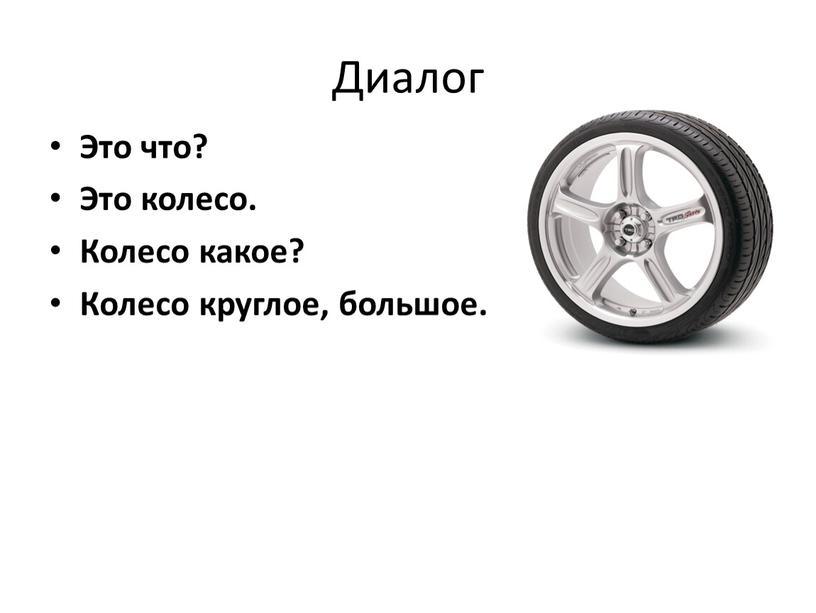 Диалог Это что? Это колесо. Колесо какое?