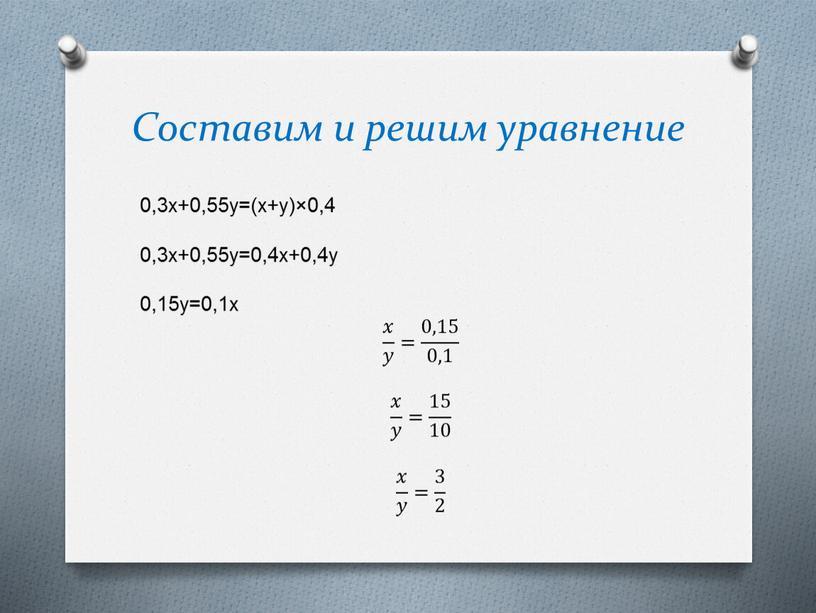 Составим и решим уравнение 0,3x+0,55y=(x+y)×0,4 0,3x+0,55y=0,4x+0,4y 0,15y=0,1x 𝑥 𝑦 𝑥𝑥 𝑥 𝑦 𝑦𝑦 𝑥 𝑦 = 0,15 0,1 0,15 0,15 0,1 0,1 0,15 0,1 𝑥…