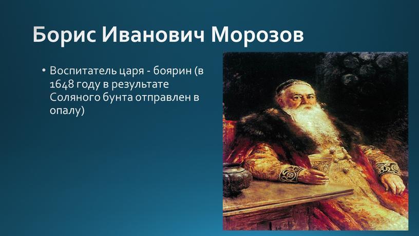 Борис Иванович Морозов Воспитатель царя - боярин (в 1648 году в результате