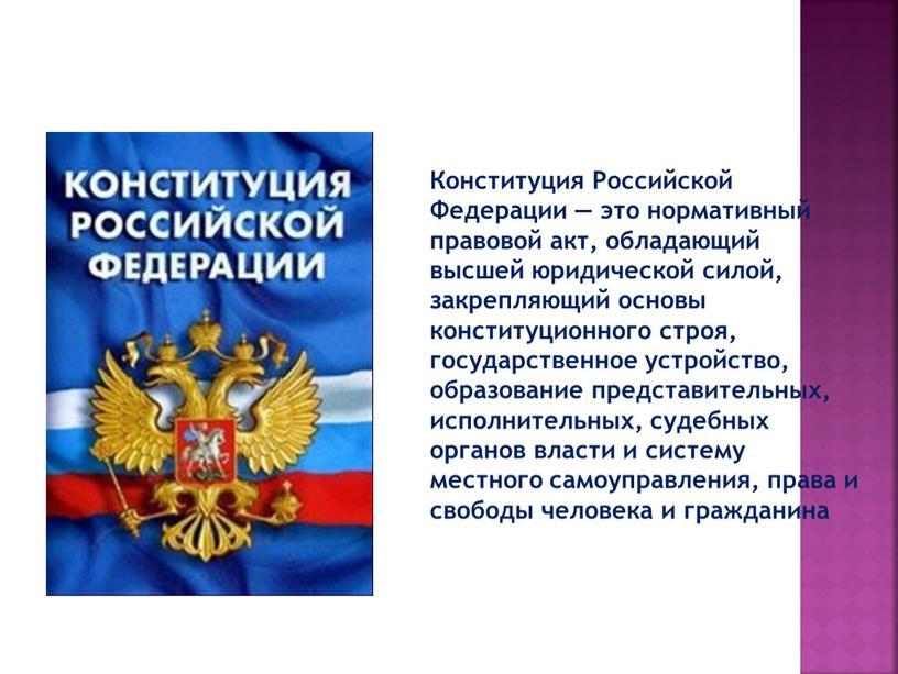Конституция Российской Федерации — это нормативный правовой акт, обладающий высшей юридической силой, закрепляющий основы конституционного строя, государственное устройство, образование представительных, исполнительных, судебных органов власти и…