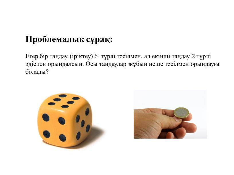 Проблемалық сұрақ: Егер бір таңдау (іріктеу) 6 түрлі тәсілмен, ал екінші таңдау 2 түрлі әдіспен орындалсын