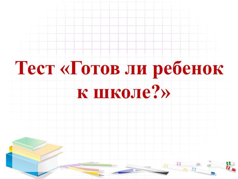 Тест «Готов ли ребенок к школе?»
