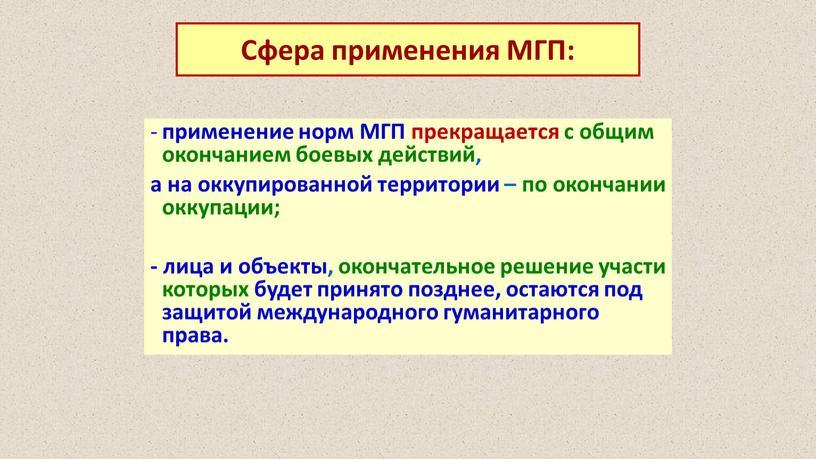 МГП прекращается с общим окончанием боевых действий, а на оккупированной территории – по окончании оккупации; - лица и объекты, окончательное решение участи которых будет принято…