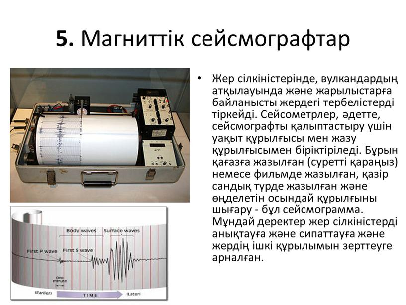 Магниттік сейсмографтар Жер сілкіністерінде, вулкандардың атқылауында және жарылыстарға байланысты жердегі тербелістерді тіркейді