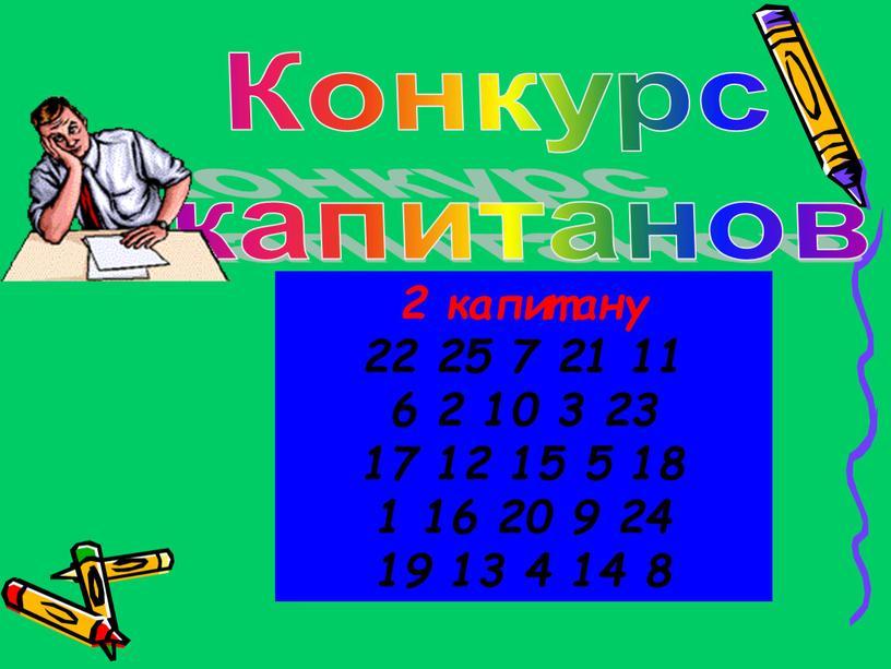 2 капитану 22 25 7 21 11 6 2 10 3 23 17 12 15 5 18 1 16 20 9 24 19 13 4…