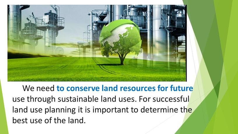 We need to conserve land resources for future use through sustainable land uses