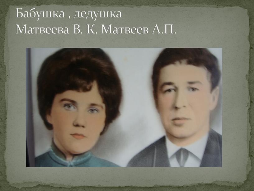 Бабушка , дедушка Матвеева В. К