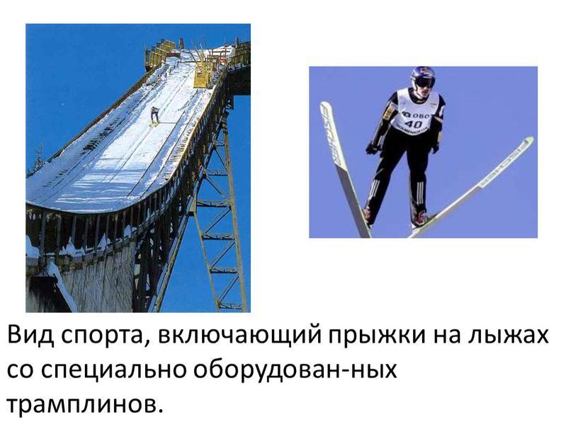Вид спорта, включающий прыжки на лыжах со специально оборудован-ных трамплинов
