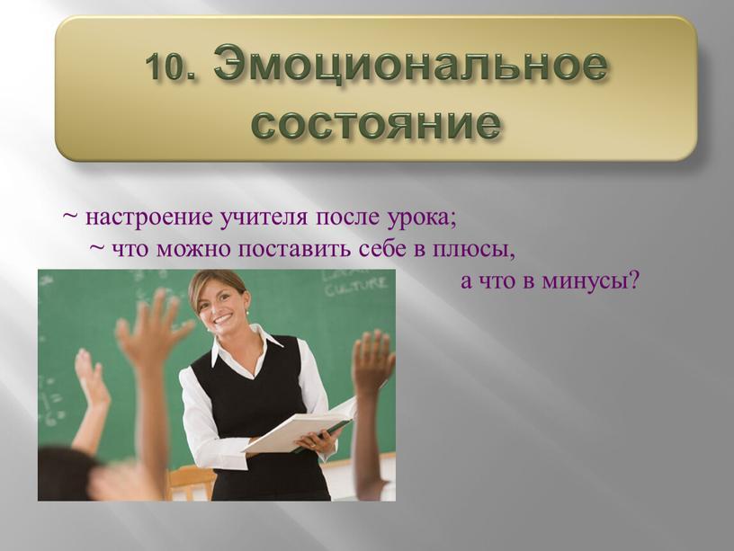 ~ настроение учителя после урока; ~ что можно поставить себе в плюсы, а что в минусы? 10. Эмоциональное состояние