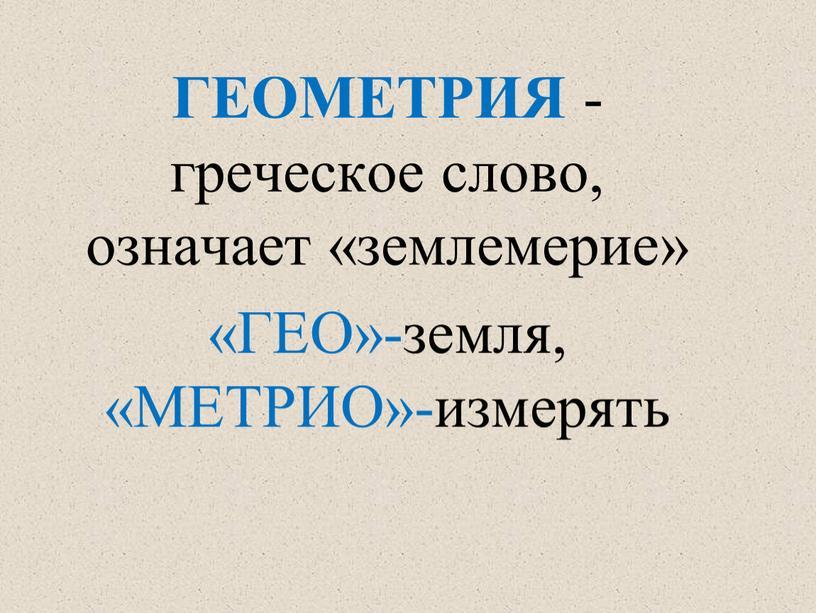 ГЕОМЕТРИЯ -греческое слово, означает «землемерие» «ГЕО»-земля, «МЕТРИО»-измерять